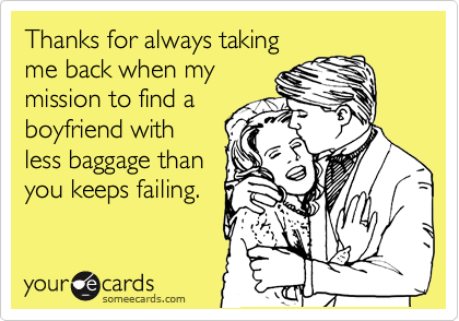 Thanks for always taking  me back when my  mission to find a  boyfriend with  less baggage than you keeps failing.