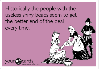 Historically the people with the useless shiny beads seem to get the better end of the deal every time.