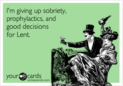 I'm giving up sobriety, prophylactics, and  good decisions for Lent.
