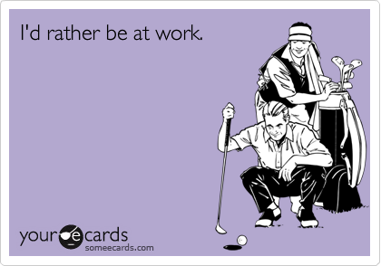 I'd rather be at work.
