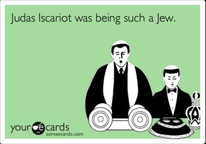 Judas Iscariot was being such a Jew.