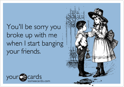 You'll be sorry you broke up with me when I start banging your friends.