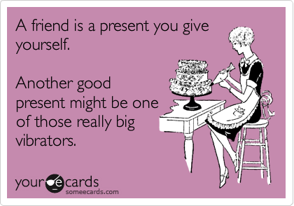 A friend is a present you give yourself.  Another good present might be one of those really big vibrators.
