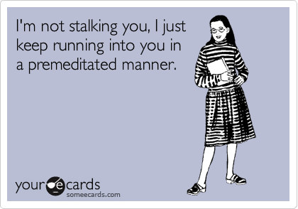 I'm not stalking you, I just keep running into you in a premeditated manner.