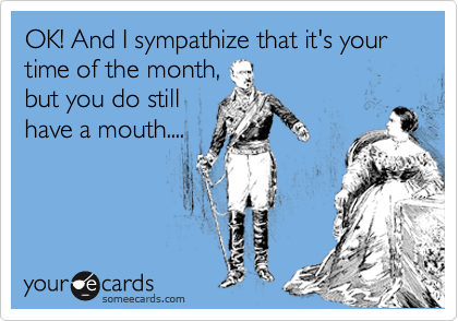 OK! And I sympathize that it's your time of the month, but you do still have a mouth....