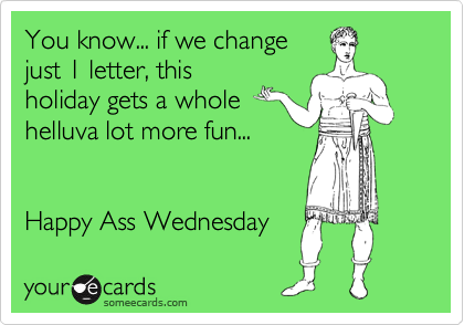 You know... if we change just 1 letter, this holiday gets a whole helluva lot more fun...    Happy Ass Wednesday