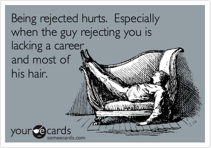 Being rejected hurts.  Especially when the guy rejecting you is lacking a career  and most of his hair.