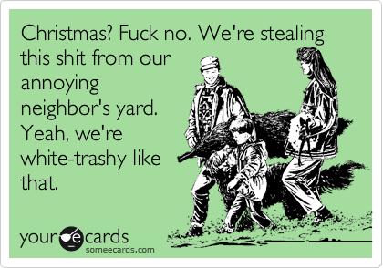 Christmas? Fuck no. We're stealing this shit from our annoying neighbor's yard. Yeah, we're white-trashy like that.