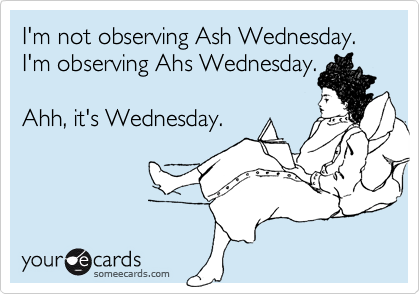 I'm not observing Ash Wednesday.  I'm observing Ahs Wednesday.    Ahh, it's Wednesday.