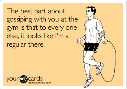 The best part about gossiping with you at the gym is that to every one else, it looks like I'm a regular there.