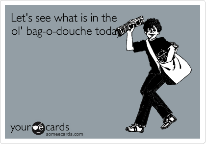 Let's see what is in the ol' bag-o-douche today!
