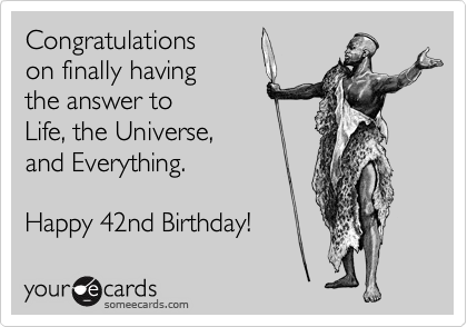 Congratulations on finally having the answer to Life, the Universe, and Everything.  Happy 42nd Birthday!