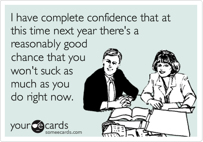 I have complete confidence that at this time next year there's a reasonably good chance that you won't suck as much as you do right now.