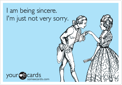 I am being sincere. I'm just not very sorry.