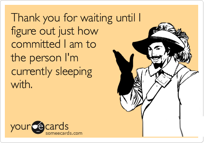 Thank you for waiting until I figure out just how committed I am to the person I'm currently sleeping with.