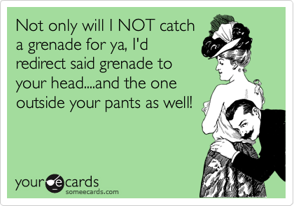 Not only will I NOT catch a grenade for ya, I'd redirect said grenade to your head....and the one outside your pants as well!