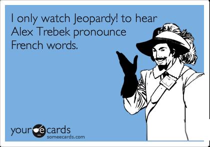 I only watch Jeopardy! to hear Alex Trebek pronounce French words.