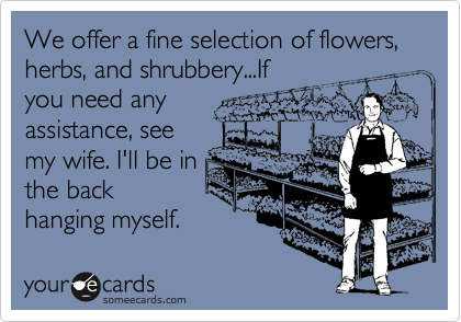 We offer a fine selection of flowers, herbs, and shrubbery...If you need any assistance, see my wife. I'll be in the back hanging myself.