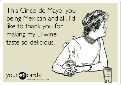 This Cinco de Mayo, you being Mexican and all, I'd like to thank you for making my LI wine taste so delicious.