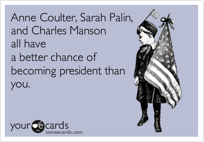 Anne Coulter, Sarah Palin, and Charles Manson all have a better chance of becoming president than you.