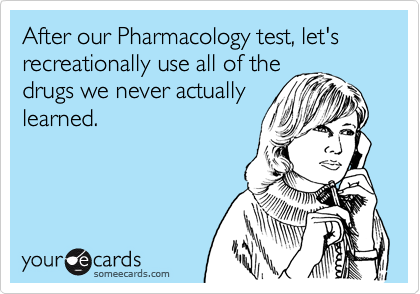 After our Pharmacology test, let's recreationally use all of the drugs we never actually learned.