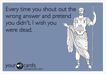 Every time you shout out the wrong answer and pretend you didn't, I wish you were dead.