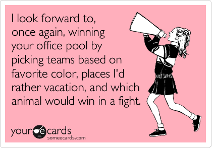 I look forward to, once again, winning your office pool by picking teams based on favorite color, places I'd rather vacation, and which  animal would win in a fight.