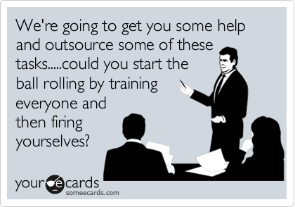 We're going to get you some help and outsource some of these tasks.....could you start the ball rolling by training everyone and then firing yourselves?