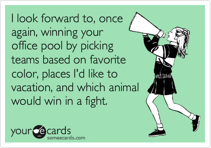 I look forward to, once again, winning your office pool by picking teams based on favorite color, places I'd like to vacation, and which animal would win in a fight.