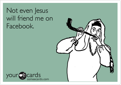 Not even Jesus will friend me on  Facebook.