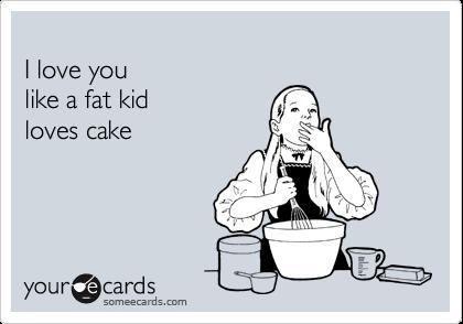 I love you   like a fat kid   loves cake