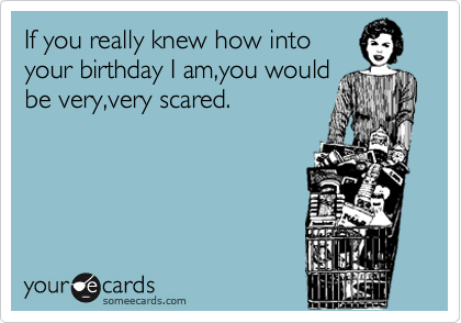 If you really knew how into your birthday I am,you would be very,very scared.