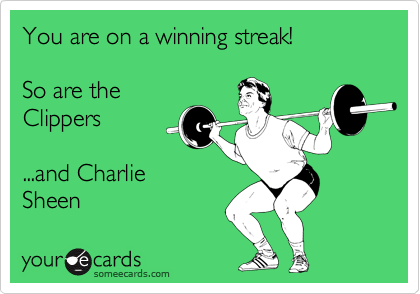 You are on a winning streak!  So are the Clippers  ...and Charlie  Sheen