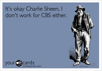 It's okay Charlie Sheen, I don't work for CBS either.