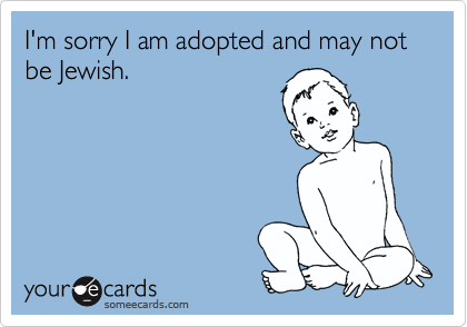 I'm sorry I am adopted and may not be Jewish.