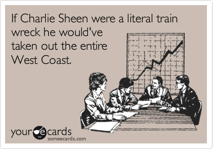 If Charlie Sheen were a literal train wreck he would've taken out the entire West Coast.