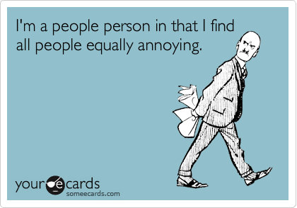 I'm a people person in that I find all people equally annoying.
