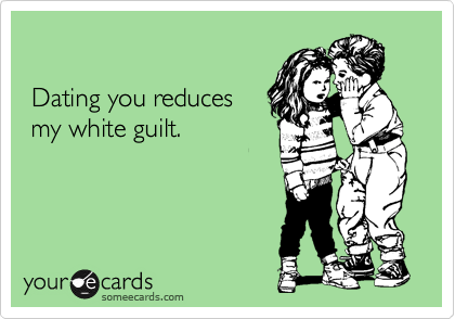Dating you reduces   my white guilt.