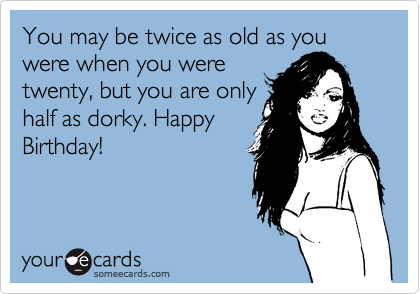 You may be twice as old as you were when you were twenty, but you are only half as dorky. Happy Birthday!
