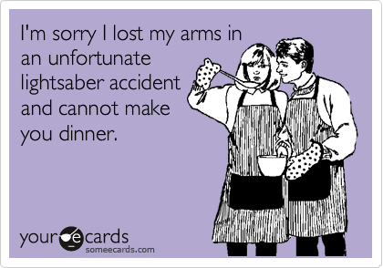 I'm sorry I lost my arms in an unfortunate lightsaber accident and cannot make you dinner.