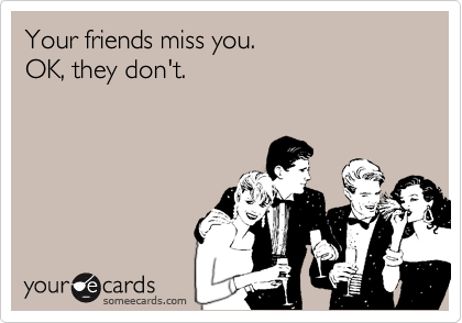 Your friends miss you.  OK, they don't.