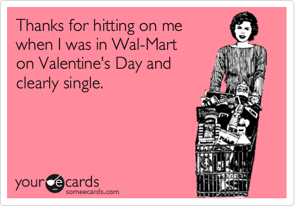Thanks for hitting on me  when I was in Wal-Mart on Valentine's Day and clearly single.