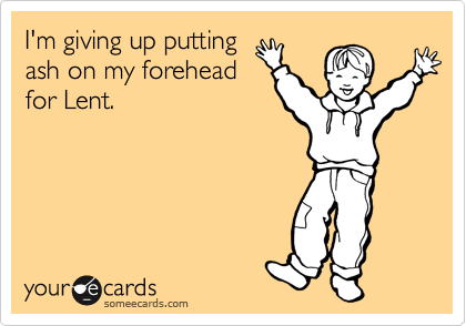 I'm giving up putting ash on my forehead for Lent.