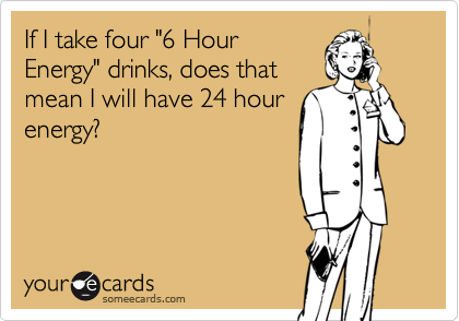 """If I take four """"6 Hour Energy"""" drinks, does that mean I will have 24 hour energy?"""
