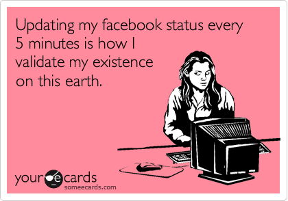 Updating my facebook status every 5 minutes is how I validate my existence on this earth.