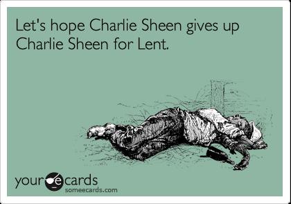 Let's hope Charlie Sheen gives up Charlie Sheen for Lent.