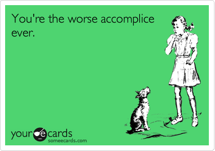 You're the worse accomplice ever.