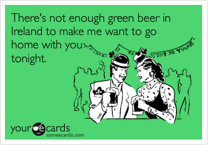 There's not enough green beer in Ireland to make me want to go home with you tonight.