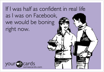 If I was half as confident in real life as I was on Facebook, we would be boning right now.