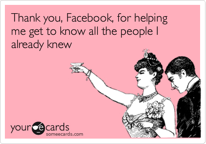 Thank you, Facebook, for helping me get to know all the people I already knew